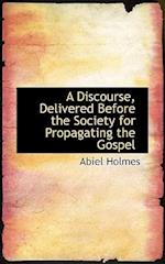 A Discourse, Delivered Before the Society for Propagating the Gospel af Abiel Holmes