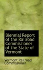 Biennial Report of the Railroad Commissioner of the State of Vermont af Vermont Railroad Commissioner