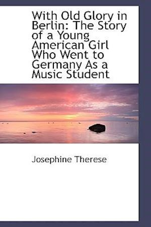 With Old Glory in Berlin: The Story of a Young American Girl Who Went to Germany As a Music Student