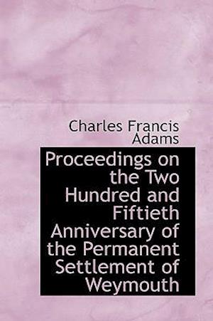 Proceedings on the Two Hundred and Fiftieth Anniversary of the Permanent Settlement of Weymouth