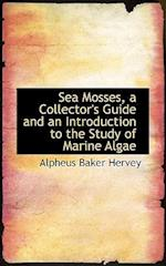 Sea Mosses, a Collector's Guide and an Introduction to the Study of Marine Algae af Alpheus Baker Hervey