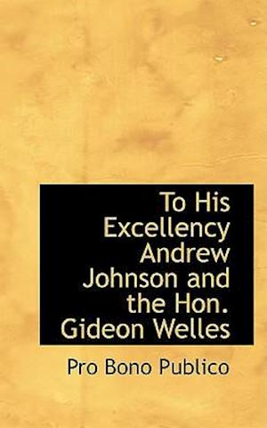 To His Excellency Andrew Johnson and the Hon. Gideon Welles