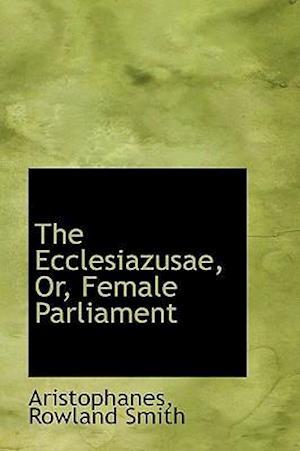 The Ecclesiazusae, Or, Female Parliament