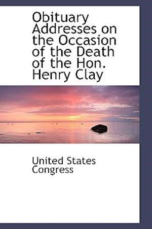 Obituary Addresses on the Occasion of the Death of the Hon. Henry Clay