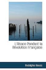 L'Alsace Pendant La Revolution Francaise af Rodolphe Reuss