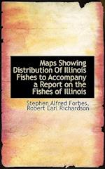 Maps Showing Distribution of Illinois Fishes to Accompany a Report on the Fishes of Illinois af Stephen Alfred Forbes