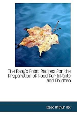 The Baby's Food: Recipes for the Preparation of Food for Infants and Children