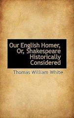 Our English Homer, Or, Shakespeare Historically Considered af Thomas William White