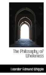 The Philosophy of Wholeness af Leander Edmund Whipple
