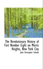The Revolutionary History of Fort Number Eight on Morris Heights, New York City af John Christopher Schwab
