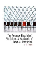The Amateur Electrician's Workshop. A Handbook of Practical Instruction af S. R. Bottone