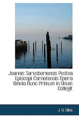 Joannis Saresberiensis Postea Episcopi Carnotensis Opera Omnia Nunc Primum in Unum Collegit