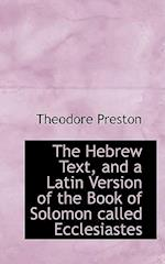 The Hebrew Text, and a Latin Version of the Book of Solomon Called Ecclesiastes af Theodore Preston