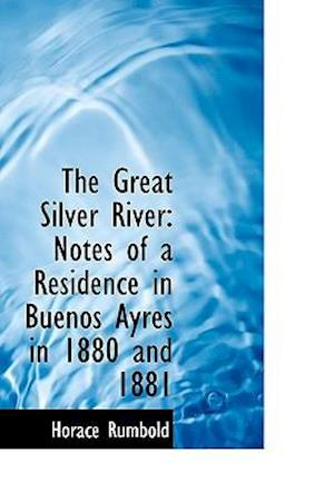 The Great Silver River: Notes of a Residence in Buenos Ayres in 1880 and 1881