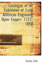Catalogue of an Exhibition of Early American Engraving Upon Copper: 1727-1850