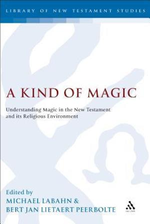A Kind of Magic: Understanding Magic in the New Testament and Its Religious Environment