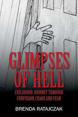 Glimpses of Hell: Childhood Journey Through Confusion, Chaos and Fear
