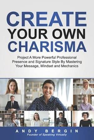 Create Your Own Charisma: Project A More Powerful Professional Presence and Signature Style By Mastering Your Message, Mindset and Mechanics