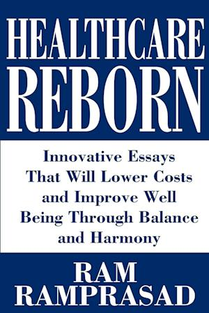 Healthcare Reborn:Innovative Essays That Will Lower Costs and Improve Well Being Through Balance and Harmony