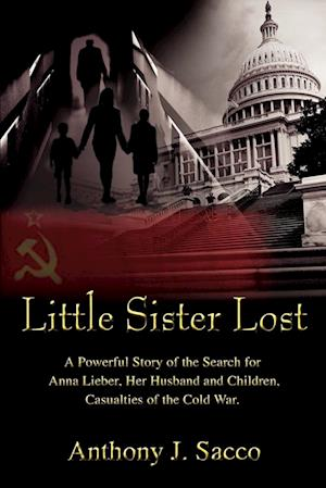 Little Sister Lost:A Powerful Story of the Search for Anna Lieber, Her Husband and Children, Casualties of the Cold War.