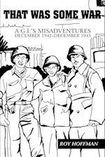That Was Some War:A G.I.'s Misadventures <BR>December 1942-December 1945