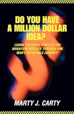 Do You Have A Million Dollar Idea?:Learn the Seven Steps of the Invention Process through One Man's Incredible Journey!