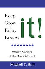 Keep It, Grow It, Enjoy It, Bestow It: Wealth Secrets of the Truly Affluent