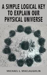 A SIMPLE LOGICAL KEY TO EXPLAIN OUR PHYSICAL UNIVERSE