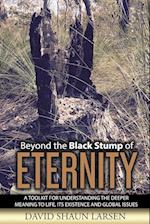 Beyond the Black Stump of Eternity: A Toolkit for Understanding the Deeper Meaning to Life, its Existence and Global Issues
