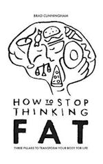 How to Stop Thinking Fat: Three Pillars To Transform Your Body For Life