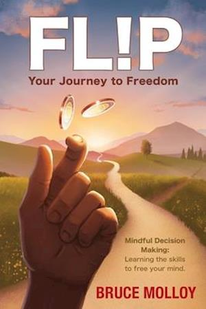 FLIP Your Journey to Freedom: Mindful Decision Making: Learning the Skills to Free Your Mind