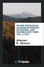 The pre-Iroquoian Algonkian Indians of central and western New York. Vol. II, No.1 af Alanson B. Skinner