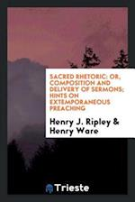 Sacred rhetoric: or, Composition and delivery of sermons; Hints on extemporaneous preaching