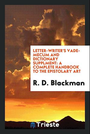Letter-writer's Vade-mecum and Dictionary Supplment: A Complete Handbook to the Epistolary Art