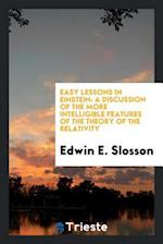 Easy Lessons in Einstein: A Discussion of the More Intelligible Features of the Theory of the Relativity