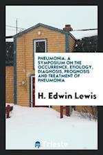 Pneumonia. A Symposium on the Occurrence, Etiology, Diagnosis, Prognosis and Treatment of Pneumonia