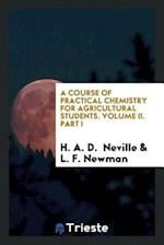 A Course of Practical Chemistry for Agricultural Students. Volume II. Part I