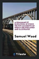 A Grammar of Elocution: In Which the Five Accidents of Speech Are Explained and Illustrated