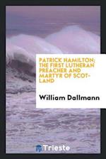 Patrick Hamilton; The First Lutheran Preacher and Martyr of Scotland