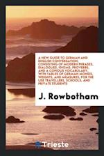 A New Guide to German and English Conversation; Consisting of Modern Phrases, Dialogues, Idioms, Proverbs, and a Copious Vocabulary, with Tables of Ge af J. Rowbotham