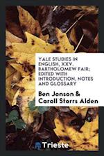 Yale Studies in English, XXV. Bartholomew Fair; Edited with Introduction, Notes and Glossary