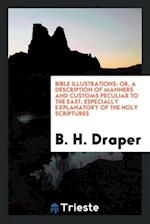 Bible Illustrations: Or, a Description of Manners and Customs Peculiar to the East, Especially Explanatory of the Holy Scriptures af B. H. Draper