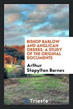Bishop Barlow and Anglican Orders: A Study of the Original Documents