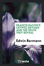 Francis Bacon's cryptic rhymes and the truth they reveal