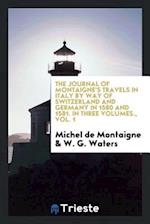 The journal of Montaigne's travels in Italy by way of Switzerland and Germany in 1580 and 1581. In three volumes., Vol. 1