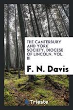 The Canterbury and York Society. Diocese of Lincoln. Vol. III