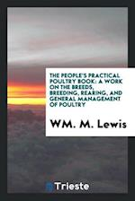 The people's practical poultry book: a work on the breeds, breeding, rearing, and general management of poultry