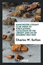 Manchester literary club: Index to publications, catalogue of the library and list of members 1862-1903