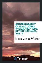 Autobiography of Isaac Jones Wistar, 1827-1905, in Two Volumes, Vol. II