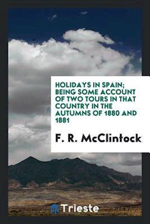 Holidays in Spain; Being Some Account of Two Tours in That Country in the Autumns of 1880 and 1881